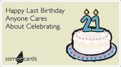 21st Birthday Happy Last Birthday Anyone Cares About Celebrating – 21st Birthday E Cards