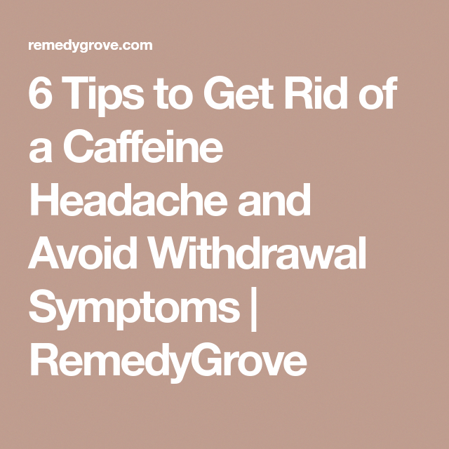 6 Tips to Get Rid of a Caffeine Headache and Avoid Withdrawal Symptoms   RemedyGrove # ...