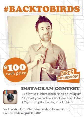 Birds Barbershop  Get school cool with #BacktoBirds. Instagram a photo of your back to school look for a chance to win a $100 Ca$h Prize. One lucky winner will be chosen, contest ends August 31st.
