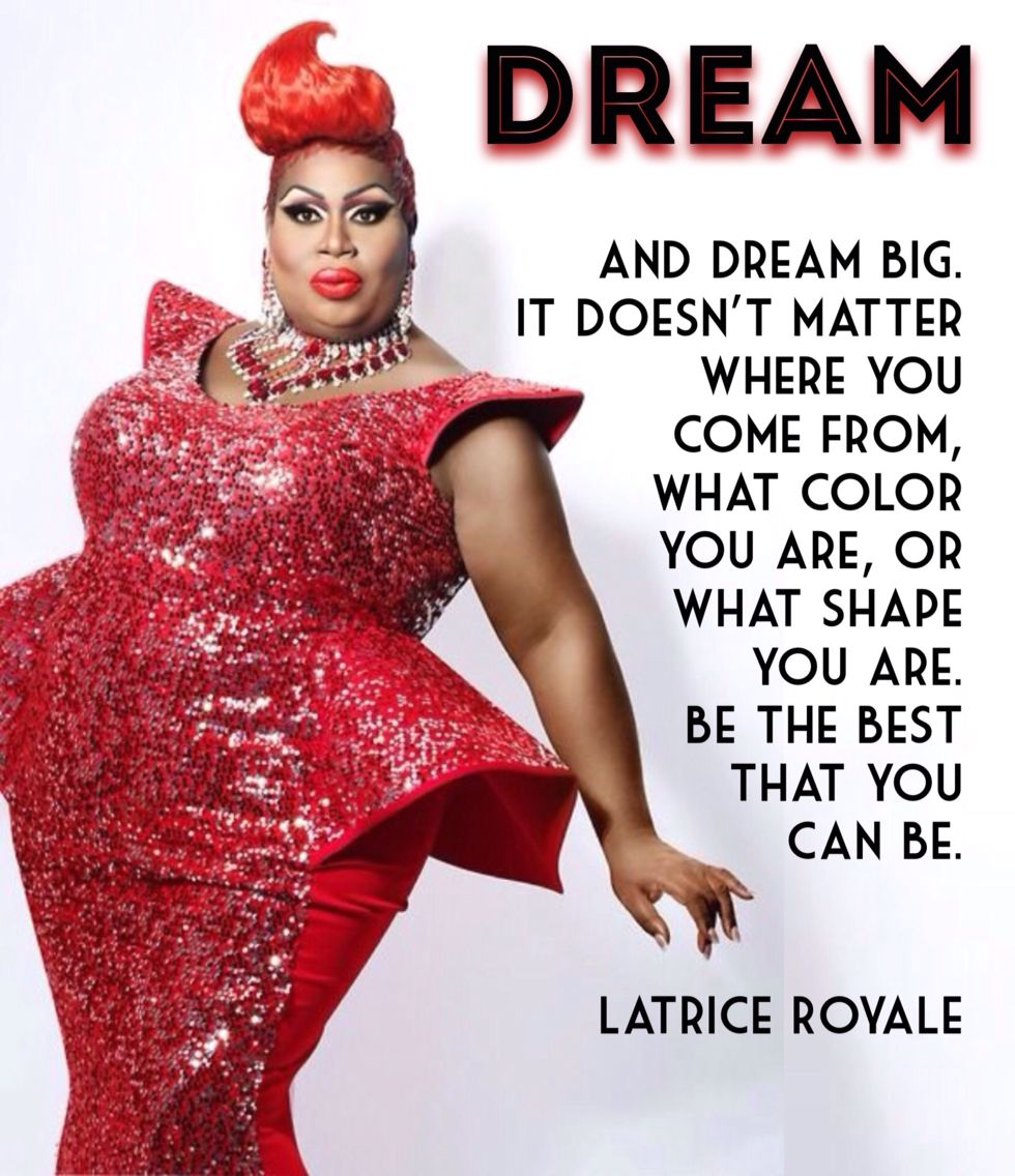 """""""Dream,......."""", Latrice Royale, the Queen of RPDR."""