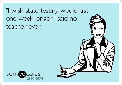 I Wish State Testing Would Last One Week Longer Said No Teacher Ever State Testing Teacher Memes Teacher Humor