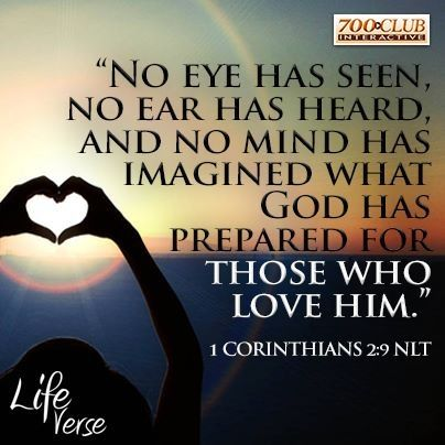 No eye has seen, no ear has heard, and no mind has imagined what God has prepared for those two love him. 1 Corinthians 2:9 NLT