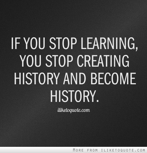 If you stop learning, you stop creating history and become ...