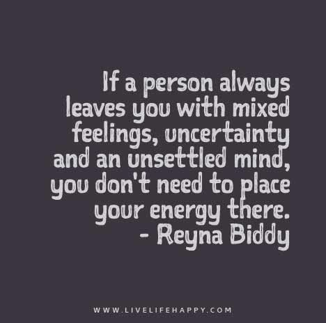 If A Person Always Leaves You With Mixed Feelings Uncertainty And An Unsettled Mind You Don T Need To Place Your Energy There Words Quotes Relationship Quotes Inspirational Quotes