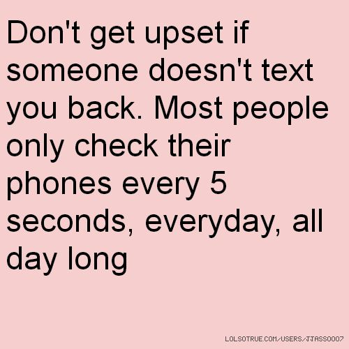 Dont Get Upset If Someone Doesnt Text You Back Most People Only