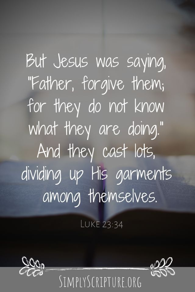 """""""Father, forgive them; for they do not know what they are ..."""
