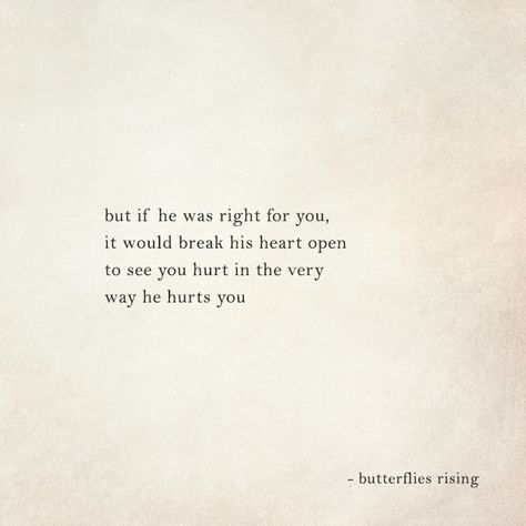 but if he was right for you... it would break his heart open to see you