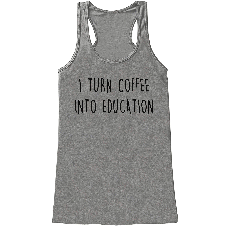 Funny Teacher Shirt - Turn Coffee Into Education - Teacher Gift - Teacher Appreciation Gift - Gift for Teacher Appreciation - Grey Tank Top