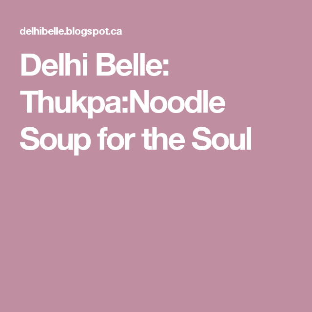 Delhi Belle: Thukpa:Noodle Soup for the Soul