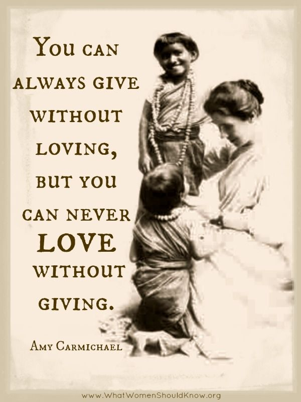 """""""You can always give without loving, but you can never love without giving."""" Amy Carmichael"""