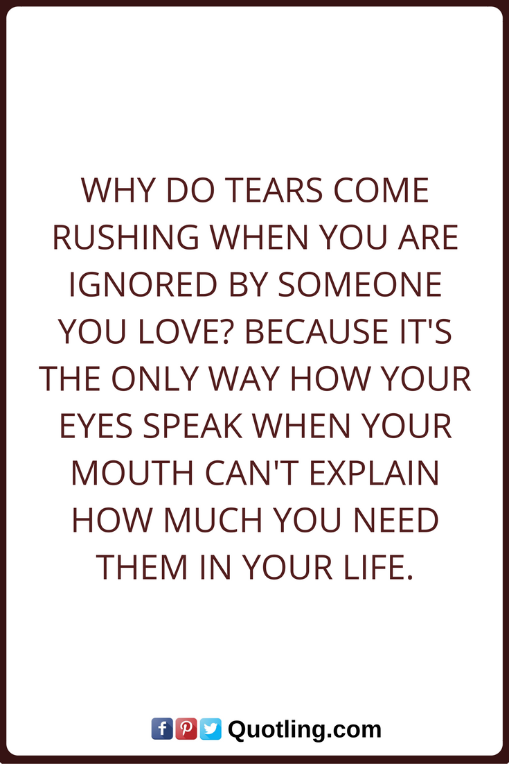 Tears Quotes Why do tears e rushing when you are ignored by someone you love