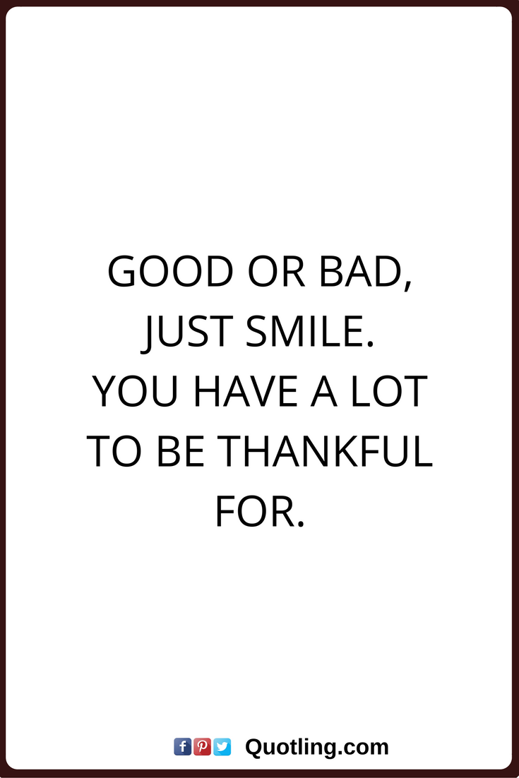 Thankful Quotes Good Or Bad Just Smile You Have A Lot To Be