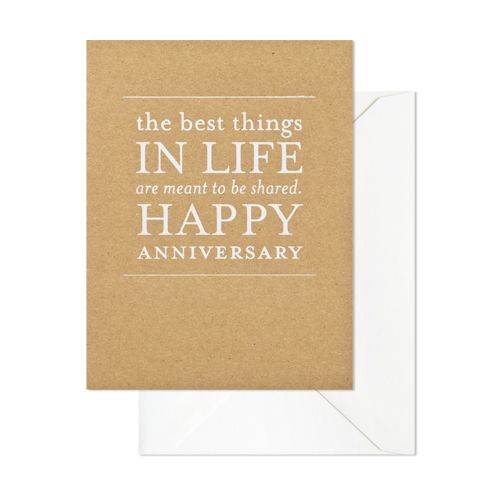 """THE BEST THINGS IN LIFE ARE MEANT TO BE SHARED, HAPPY ANNIVERSARY"" CARD  $5.50  Our Best Things Anniversary card is letterpress printed on antique machinery. White foil on kraft paper with bright white envelope. Folded card, blank inside.    dimensions: 5.5 x 4.25 inches"