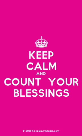 Keep Calm & Count Your Blessings!!  Always Praise God! Aline
