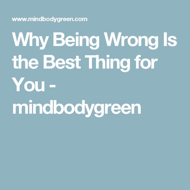 Why Being Wrong Is the Best Thing for You - mindbodygreen