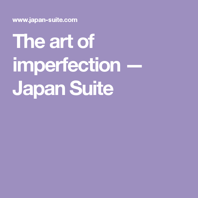The art of imperfection — Japan Suite