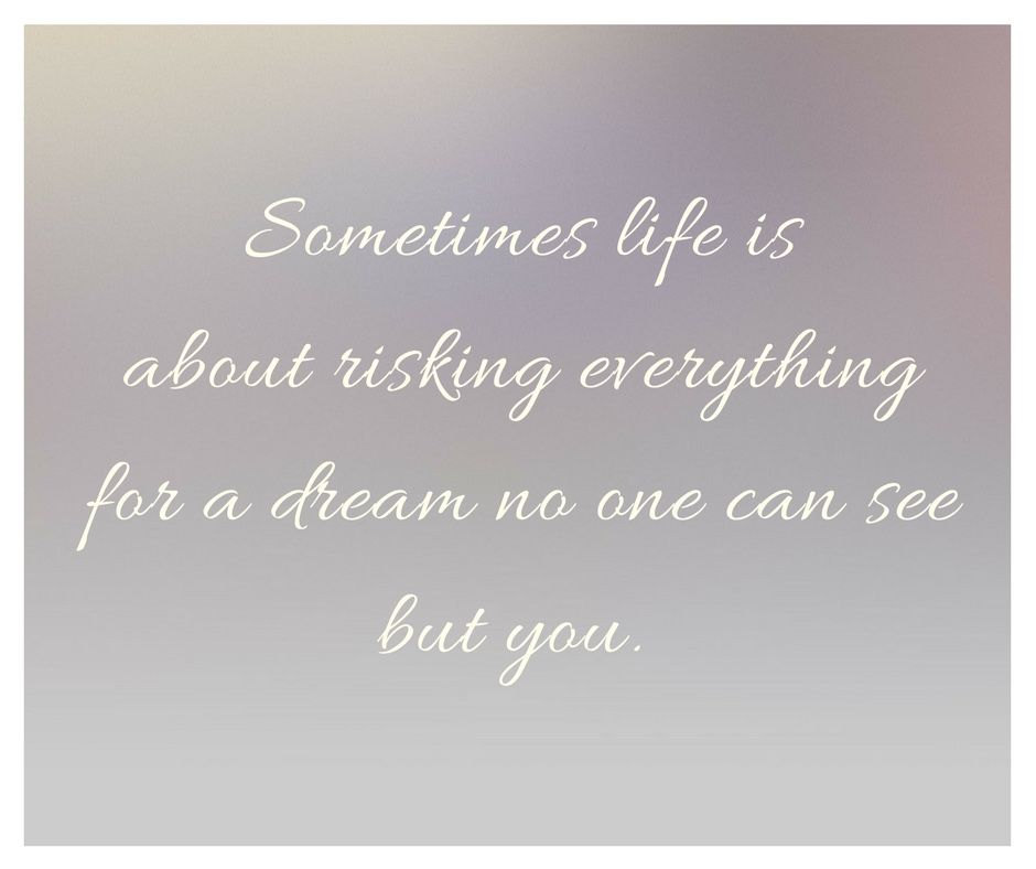 Sometimes life is about risking everything for a dream no one can see but you. Inspired.