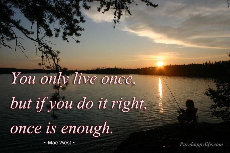 Life Quote You Only Live Once But If You Do It Right Once Is