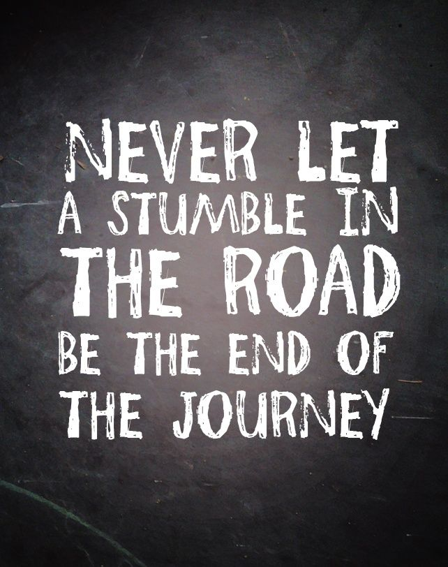 """Never let a stumble in the road be the end of the journey"""