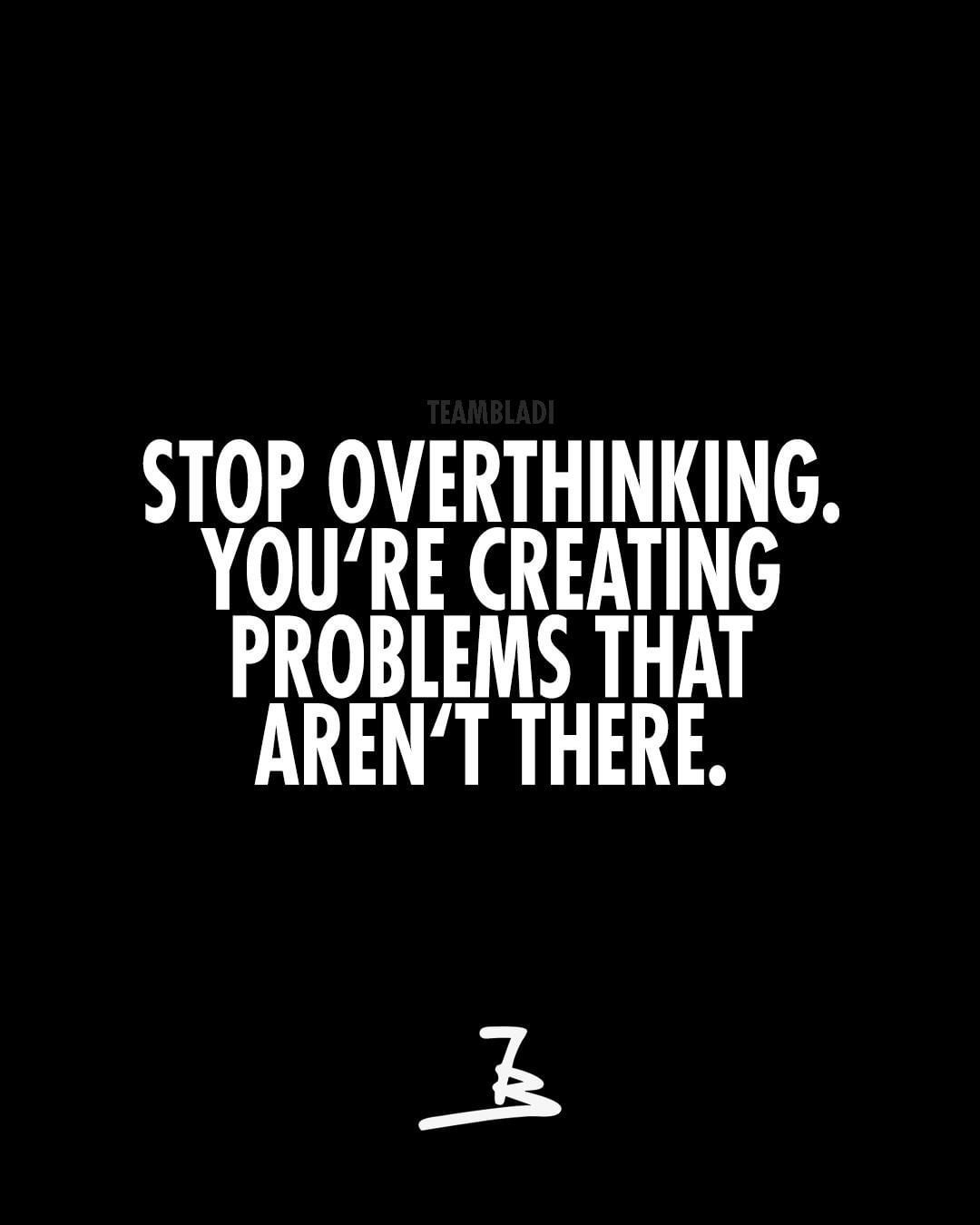 Stop overthinking  You are creating problems that aren`t