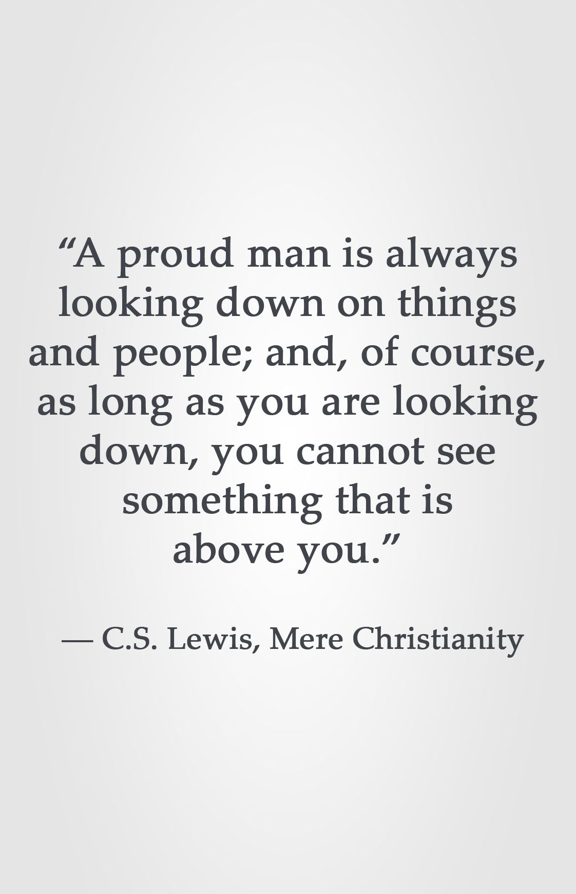 A Proud Man Is Always Looking Down On Things And People And Of Course As Long As You Are Looking Down You Ca Cs Lewis Quotes Biblical Quotes Wisdom Quotes
