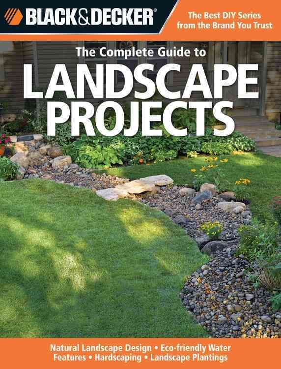 The Complete Guide to Landscape Projects: Landscape Design, Eco-friendly Water Features, Hardscaping, Lan...