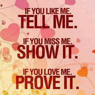 If You Like Me, Tell Me. If You Miss Me, Show It. If You Love Me, Prove It.