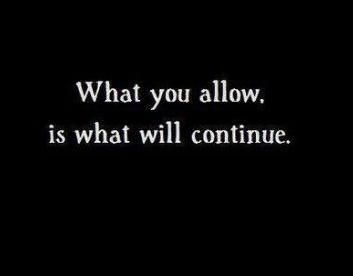 What you allow is what will continue. Once I realized this, I was a happier person.