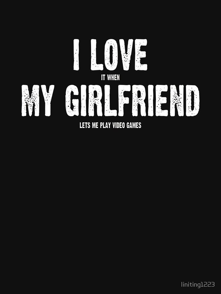 I Love It When My Girlfriend Lets Me Play Video Games Essential T Shirt By Liniting1223 Me As A Girlfriend Gamer Quotes Funny Quotes