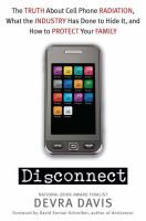 Disconnect : The Truth about Cell Phone Radiation, What the Industry Has Done to Hide it, and How to Protect Your Family - Devra Davis.