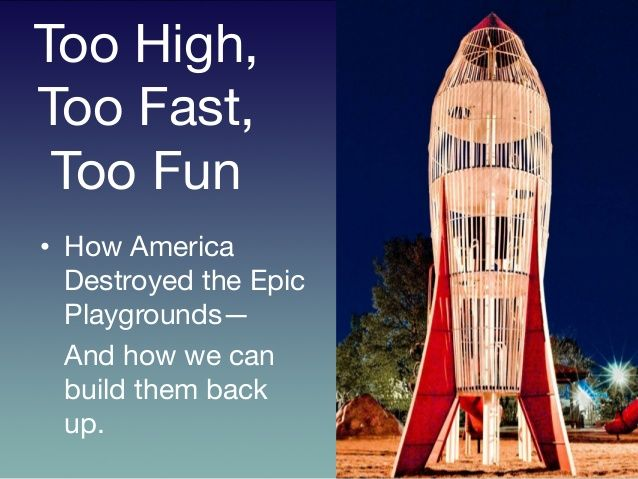 Too High, Too Fast, Too Fun : how America destroyed the epic playgrounds — and how we can build them back up.