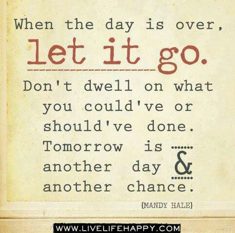 When The Day Is Over Let It Go Don T Dwell On What You Could Ve Or Should Ve Done Tomorrow Is Another Day Inspirational Words Words Quotes Quotable Quotes