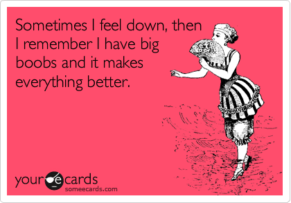Sometimes I feel down, then I remember I have big boobs and it makes everything better.