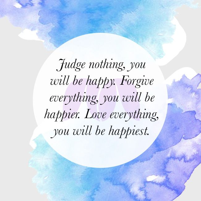 Judge nothing, you will be #happy. #Forgive everything, you will be #happier. #Love everything, you will be #happiest.