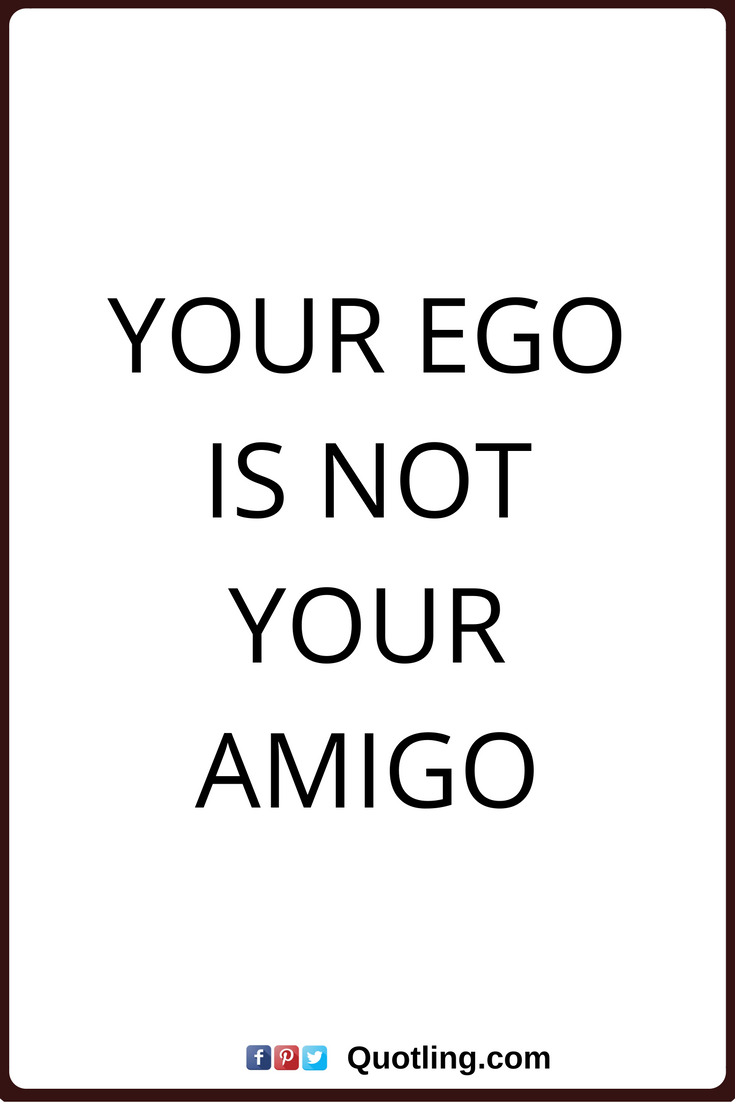 ego quotes your ego is not your amigo ego quotes ego quotes