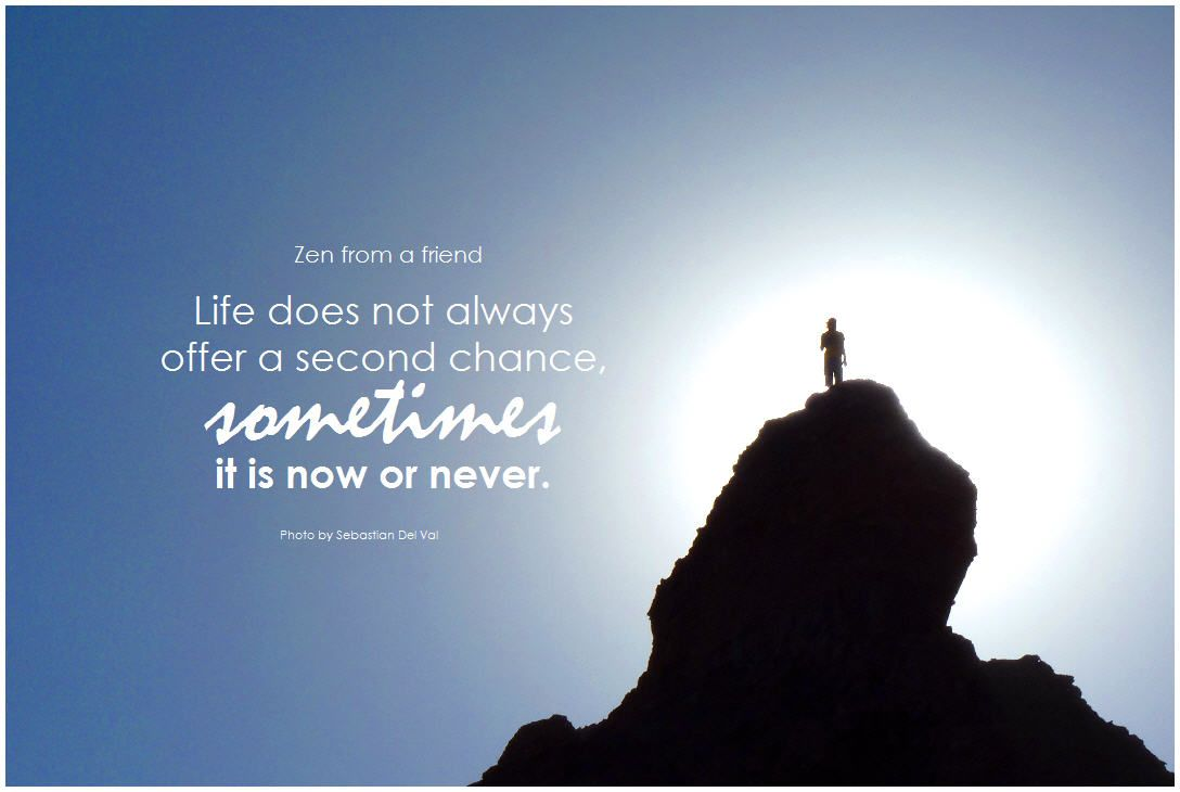 Zen Quotes On Life Life Does Not Always Offer A Second Chance Sometimes It Is Now Or