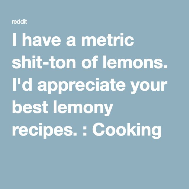 I have a metric shit-ton of lemons. I'd appreciate your best lemony recipes. : Cooking