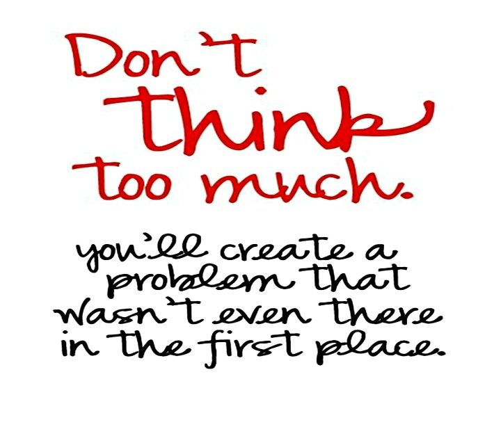 Truth. Not that most people have an issue with thinking too much...