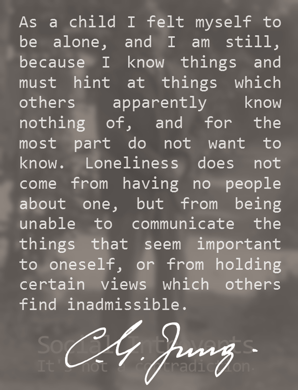 Loneliness does not come from having no people about one, but from being unable to communicate the things that seem important to oneself, or from holding certain views which others find inadmissible -Carl Jung