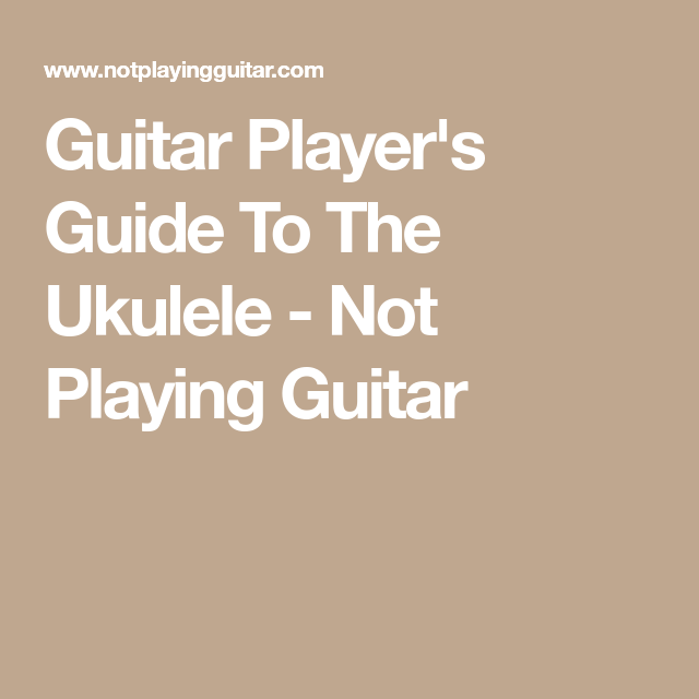 Guitar Player\'s Guide To The Ukulele - Not Playing Guitar | Euterpe ...