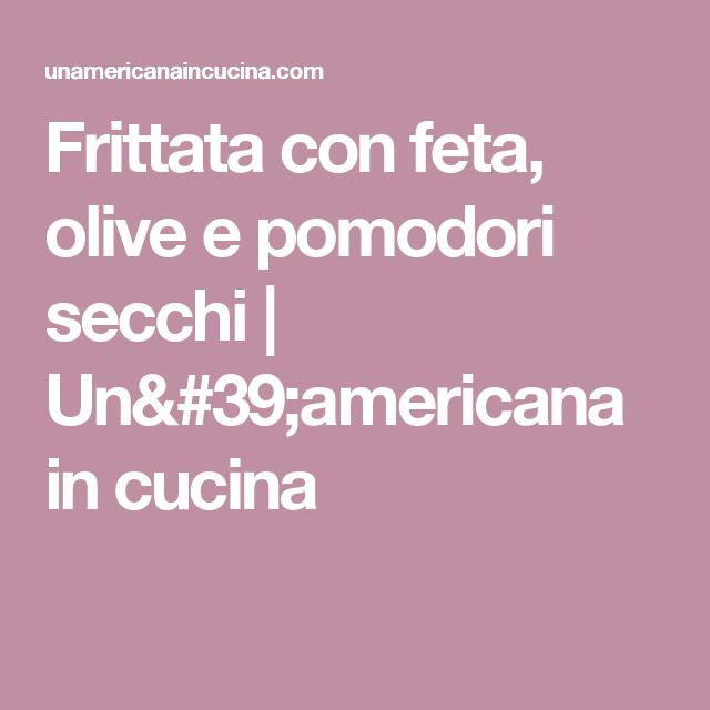 Frittata con feta, olive e pomodori secchi | Un\'americana in cucina ...