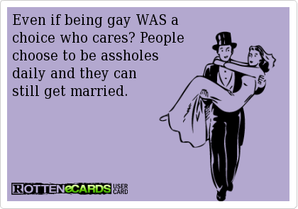 Even if being gay WAS a  choice who cares? People  choose to be assholes daily and they can  still get married.