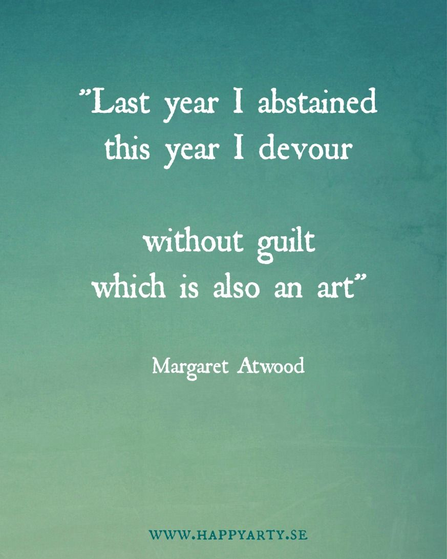 """""""Last year I abstained This year I devour"""" Margaret Atwood"""