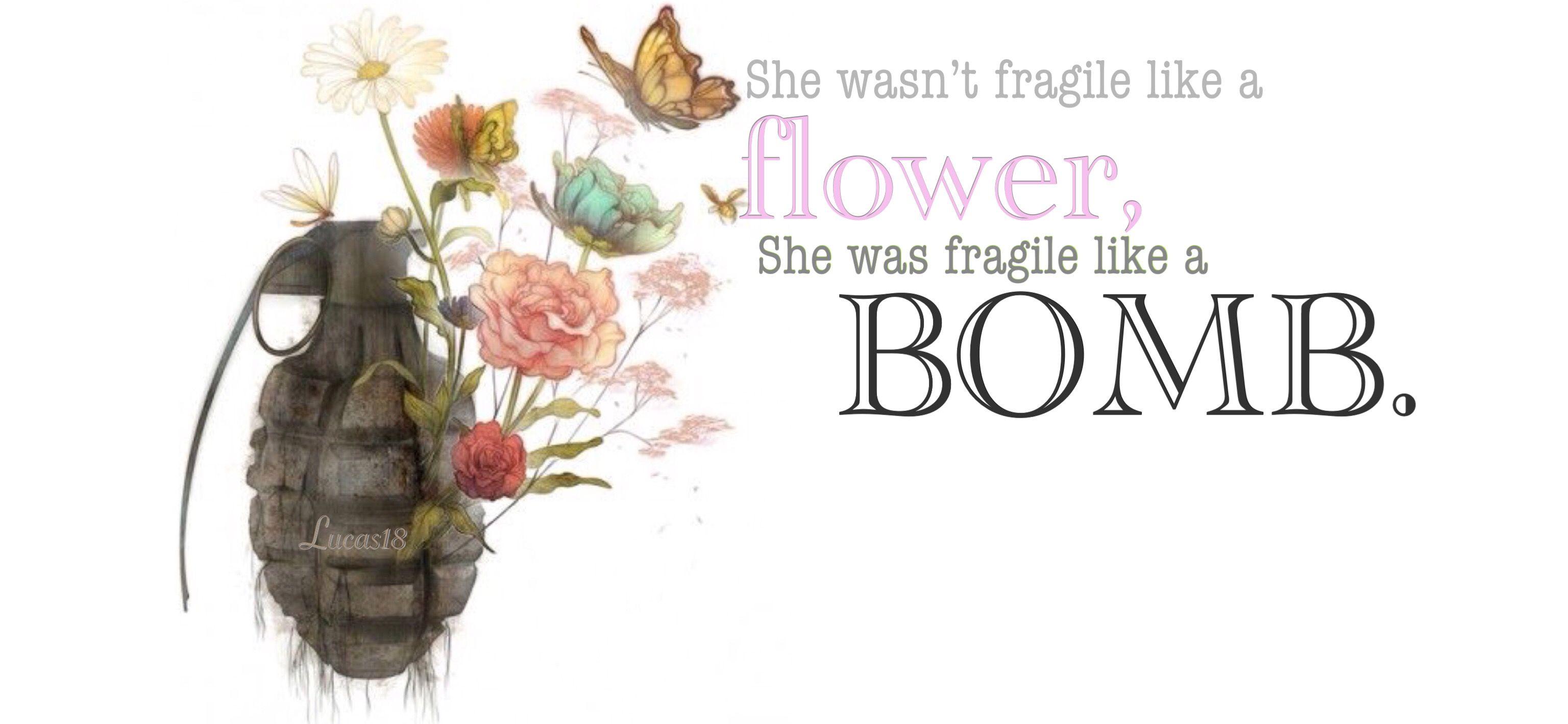 She wasn't fragile like a flower she was fragile like a bomb ...