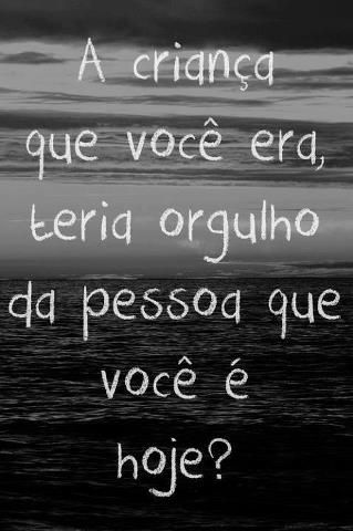 Portuguese quote- Would who you were as a child be proud of who you are today?
