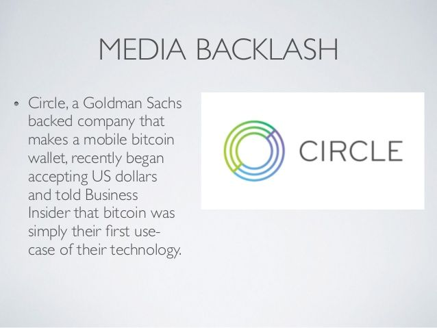 MEDIA BACKLASH  Circle, a Goldman Sachs  backed company that  makes a mobile bitcoin  wallet, recently began  accepting US dollars  and told Business  Insider that bitcoin was  simply their first use-  case of their technology.
