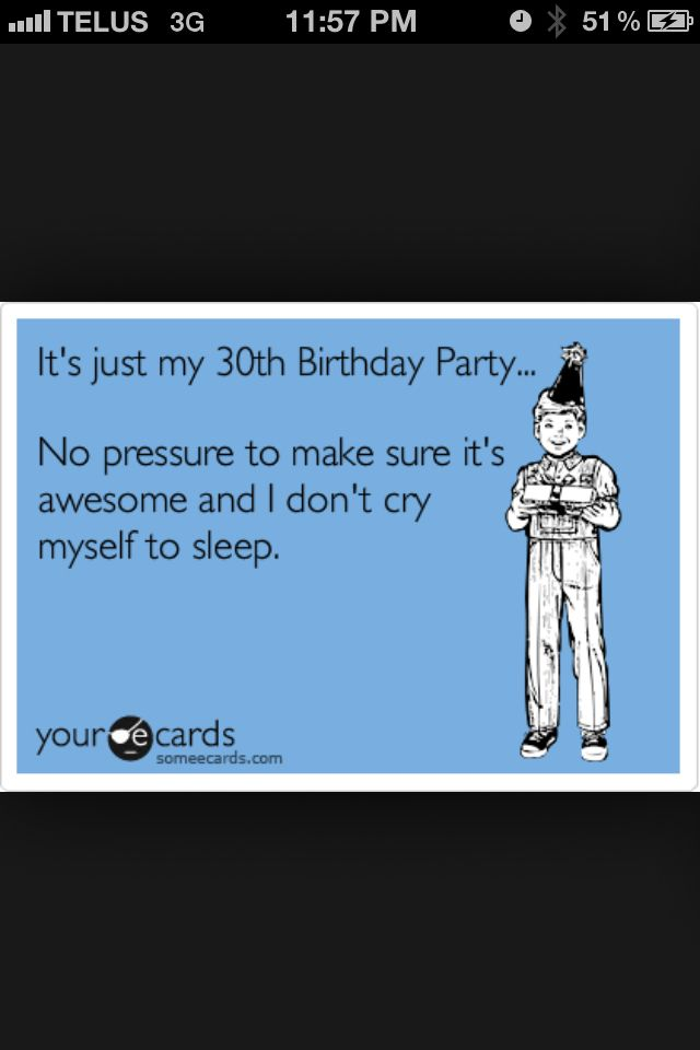 It's just my 30th birthday.(April26) No Pressure to make sure it's awesome and I don't cry myself to sleep.