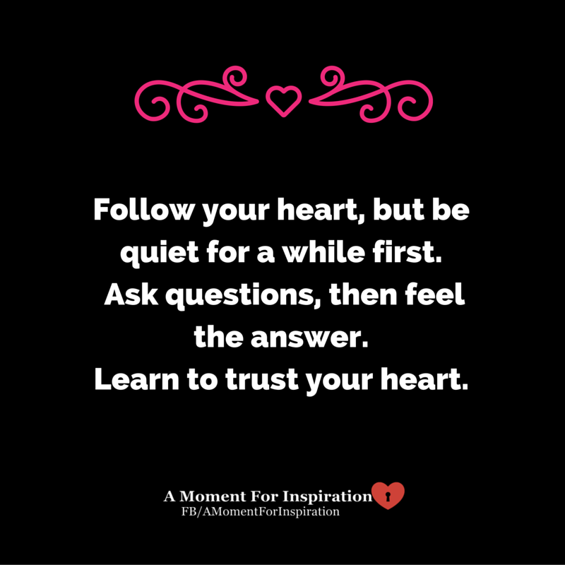 Follow Your Heart But Be Quiet For A While First Ask Questions Then Feel The Answer Learn To Trust Your Learning To Trust Trust Yourself Follow Your Heart