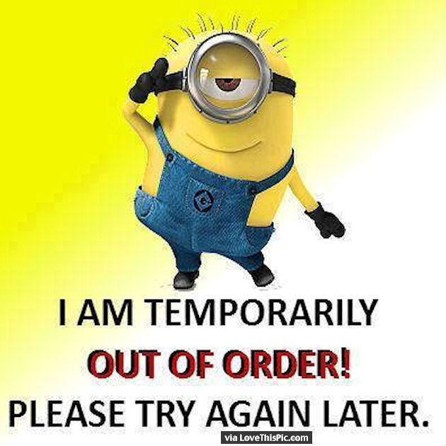 I Am Temporarily Out Of Order Please Try Again Later Minions Funny Funny Minion Quotes Minions