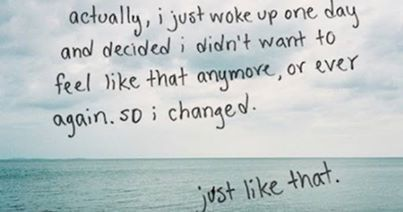 .Actually, I just woke up one day and decided I didnt want to feel like that anymore, or ever again, so I changed..just like that...
